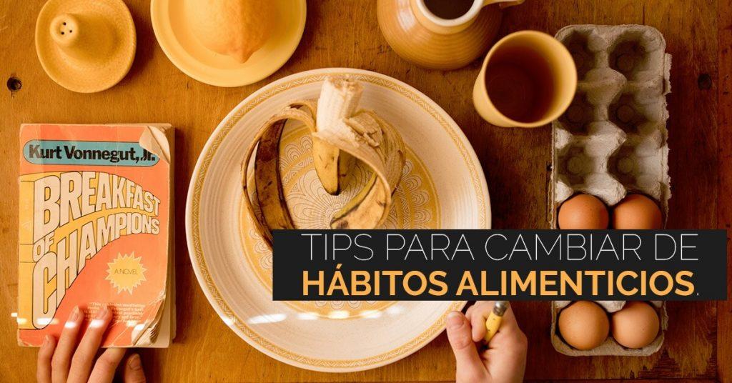 Tips para ayudarte a cambiar de hábitos alimenticios.